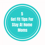 5 Health & Fitness Tips For Stay At Home Moms!